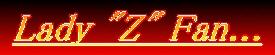"""Lady """"Z"""" Fan..."""